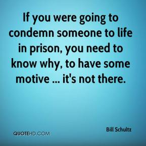 Bill Schultz - If you were going to condemn someone to life in prison, you need to know why, to have some motive ... it's not there.