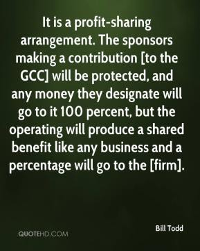 Bill Todd - It is a profit-sharing arrangement. The sponsors making a contribution [to the GCC] will be protected, and any money they designate will go to it 100 percent, but the operating will produce a shared benefit like any business and a percentage will go to the [firm].