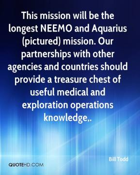 Bill Todd - This mission will be the longest NEEMO and Aquarius mission. Our partnerships with other agencies and countries should provide a treasure chest of useful medical and exploration operations knowledge.
