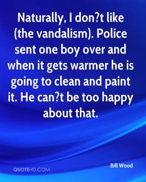 Bill Wood - Naturally, I don?t like (the vandalism). Police sent one boy over and when it gets warmer he is going to clean and paint it. He can?t be too happy about that.