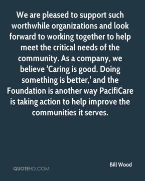 Bill Wood - We are pleased to support such worthwhile organizations and look forward to working together to help meet the critical needs of the community. As a company, we believe 'Caring is good. Doing something is better,' and the Foundation is another way PacifiCare is taking action to help improve the communities it serves.