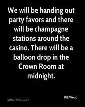 We will be handing out party favors and there will be champagne stations around the casino. There will be a balloon drop in the Crown Room at midnight.