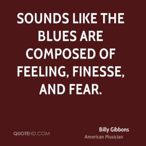 Billy Gibbons - Sounds like the blues are composed of feeling, finesse, and fear.