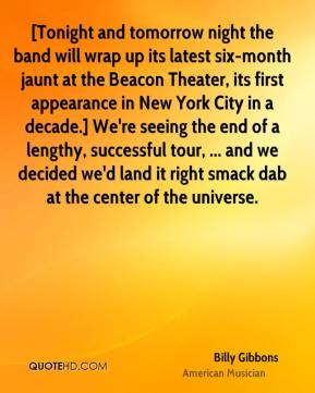 Billy Gibbons - [Tonight and tomorrow night the band will wrap up its latest six-month jaunt at the Beacon Theater, its first appearance in New York City in a decade.] We're seeing the end of a lengthy, successful tour, ... and we decided we'd land it right smack dab at the center of the universe.