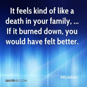 Billy Jackson - It feels kind of like a death in your family, ... If it burned down, you would have felt better.