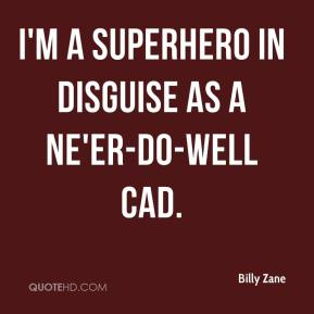 I'm a superhero in disguise as a ne'er-do-well cad.