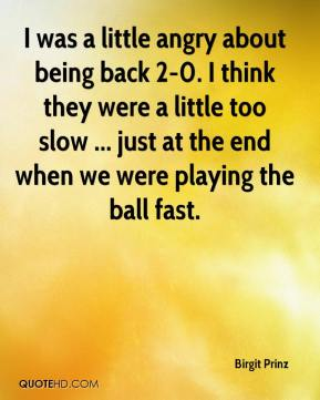 Birgit Prinz - I was a little angry about being back 2-0. I think they were a little too slow ... just at the end when we were playing the ball fast.