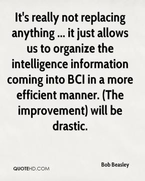 Bob Beasley - It's really not replacing anything ... it just allows us to organize the intelligence information coming into BCI in a more efficient manner. (The improvement) will be drastic.