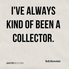 I've always kind of been a collector.