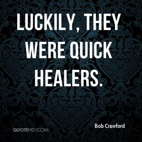 Bob Crawford - Luckily, they were quick healers.