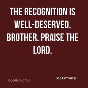 Bob Cummings - The recognition is well-deserved, brother. Praise the Lord.