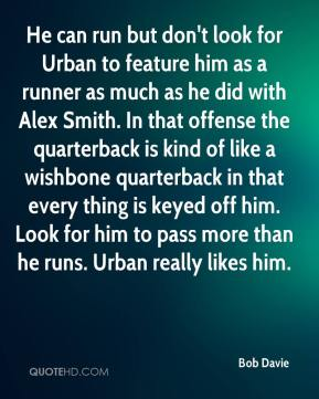 Bob Davie - He can run but don't look for Urban to feature him as a runner as much as he did with Alex Smith. In that offense the quarterback is kind of like a wishbone quarterback in that every thing is keyed off him. Look for him to pass more than he runs. Urban really likes him.