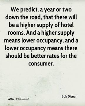Bob Diener - We predict, a year or two down the road, that there will be a higher supply of hotel rooms. And a higher supply means lower occupancy, and a lower occupancy means there should be better rates for the consumer.