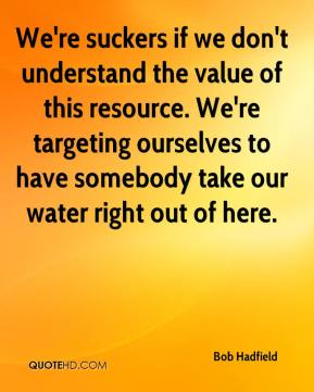Bob Hadfield - We're suckers if we don't understand the value of this resource. We're targeting ourselves to have somebody take our water right out of here.
