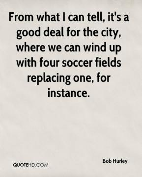 From what I can tell, it's a good deal for the city, where we can wind up with four soccer fields replacing one, for instance.