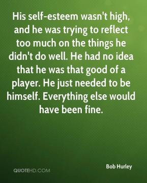Bob Hurley - His self-esteem wasn't high, and he was trying to reflect too much on the things he didn't do well. He had no idea that he was that good of a player. He just needed to be himself. Everything else would have been fine.
