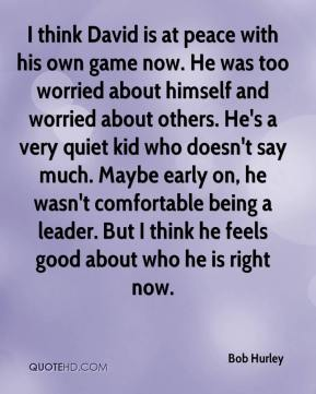 I think David is at peace with his own game now. He was too worried about himself and worried about others. He's a very quiet kid who doesn't say much. Maybe early on, he wasn't comfortable being a leader. But I think he feels good about who he is right now.