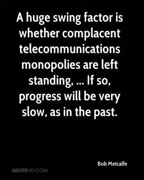 Bob Metcalfe - A huge swing factor is whether complacent telecommunications monopolies are left standing, ... If so, progress will be very slow, as in the past.
