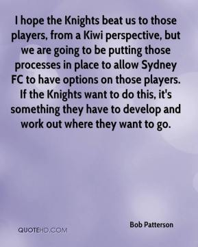 Bob Patterson - I hope the Knights beat us to those players, from a Kiwi perspective, but we are going to be putting those processes in place to allow Sydney FC to have options on those players. If the Knights want to do this, it's something they have to develop and work out where they want to go.