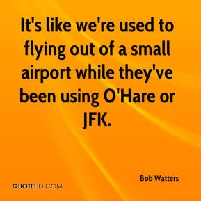 Bob Watters - It's like we're used to flying out of a small airport while they've been using O'Hare or JFK.