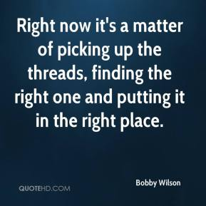Right now it's a matter of picking up the threads, finding the right one and putting it in the right place.