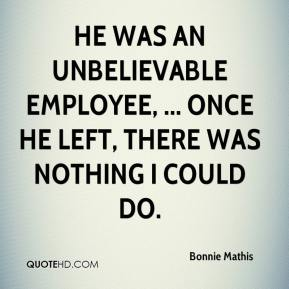 Bonnie Mathis - He was an unbelievable employee, ... Once he left, there was nothing I could do.