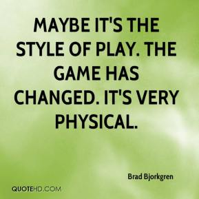 Maybe it's the style of play. The game has changed. It's very physical.