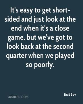Brad Boy - It's easy to get short-sided and just look at the end when it's a close game, but we've got to look back at the second quarter when we played so poorly.