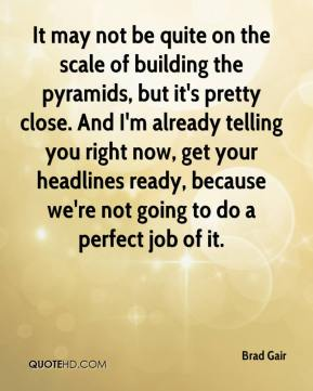 Brad Gair - It may not be quite on the scale of building the pyramids, but it's pretty close. And I'm already telling you right now, get your headlines ready, because we're not going to do a perfect job of it.