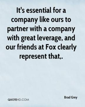 It's essential for a company like ours to partner with a company with great leverage, and our friends at Fox clearly represent that.