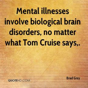 Brad Grey - Mental illnesses involve biological brain disorders, no matter what Tom Cruise says.