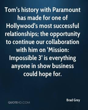 Brad Grey - Tom's history with Paramount has made for one of Hollywood's most successful relationships; the opportunity to continue our collaboration with him on 'Mission: Impossible 3' is everything anyone in show business could hope for.