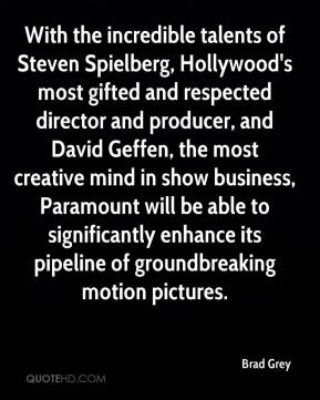 Brad Grey - With the incredible talents of Steven Spielberg, Hollywood's most gifted and respected director and producer, and David Geffen, the most creative mind in show business, Paramount will be able to significantly enhance its pipeline of groundbreaking motion pictures.
