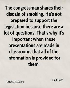 Brad Hahn - The congressman shares their disdain of smoking. He's not prepared to support the legislation because there are a lot of questions. That's why it's important when these presentations are made in classrooms that all of the information is provided for them.