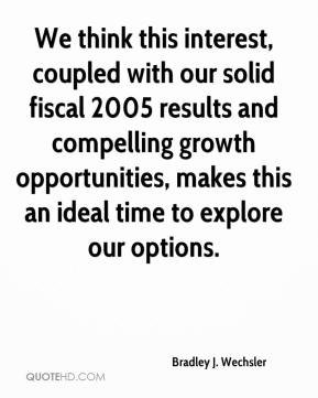 Bradley J. Wechsler - We think this interest, coupled with our solid fiscal 2005 results and compelling growth opportunities, makes this an ideal time to explore our options.