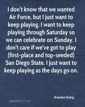Brandon Ewing - I don't know that we wanted Air Force, but I just want to keep playing. I want to keep playing through Saturday so we can celebrate on Sunday. I don't care if we've got to play (first-place and top-seeded) San Diego State. I just want to keep playing as the days go on.