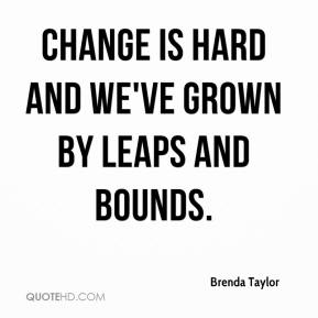 Brenda Taylor - Change is hard and we've grown by leaps and bounds.