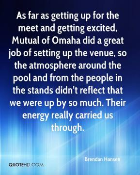 Brendan Hansen - As far as getting up for the meet and getting excited, Mutual of Omaha did a great job of setting up the venue, so the atmosphere around the pool and from the people in the stands didn't reflect that we were up by so much. Their energy really carried us through.