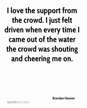 Brendan Hansen - I love the support from the crowd. I just felt driven when every time I came out of the water the crowd was shouting and cheering me on.