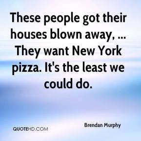 Brendan Murphy - These people got their houses blown away, ... They want New York pizza. It's the least we could do.