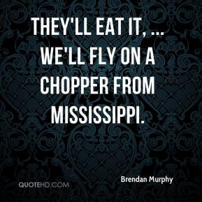 Brendan Murphy - They'll eat it, ... We'll fly on a chopper from Mississippi.