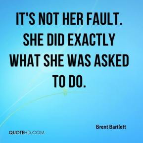 Brent Bartlett - It's not her fault. She did exactly what she was asked to do.