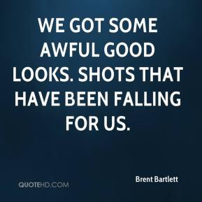 Brent Bartlett - We got some awful good looks. Shots that have been falling for us.
