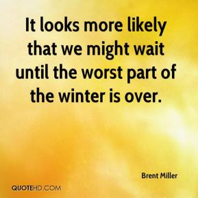 It looks more likely that we might wait until the worst part of the winter is over.