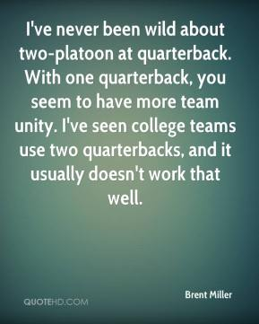 Brent Miller - I've never been wild about two-platoon at quarterback. With one quarterback, you seem to have more team unity. I've seen college teams use two quarterbacks, and it usually doesn't work that well.
