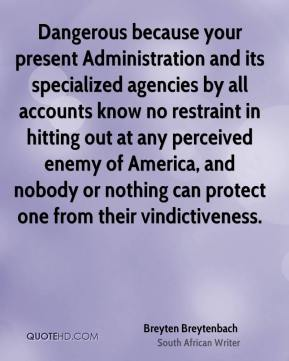 Breyten Breytenbach - Dangerous because your present Administration and its specialized agencies by all accounts know no restraint in hitting out at any perceived enemy of America, and nobody or nothing can protect one from their vindictiveness.