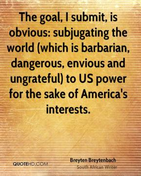 Breyten Breytenbach - The goal, I submit, is obvious: subjugating the world (which is barbarian, dangerous, envious and ungrateful) to US power for the sake of America's interests.