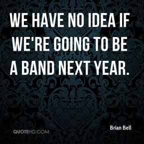 Brian Bell - We have no idea if we're going to be a band next year.