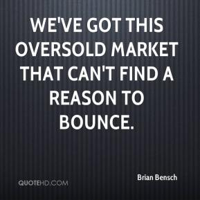 Brian Bensch - We've got this oversold market that can't find a reason to bounce.