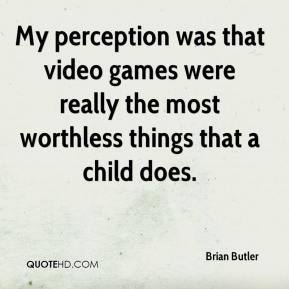 My perception was that video games were really the most worthless things that a child does.